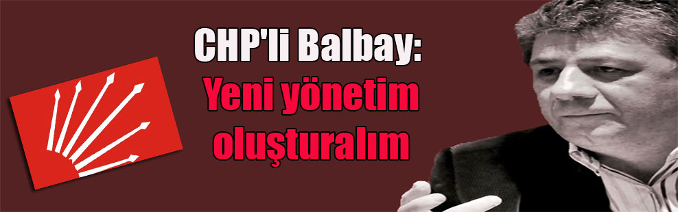 CHP'li Balbay: Yeni yönetim oluşturalım