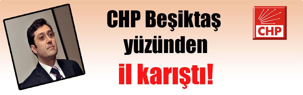 CHP Beşiktaş yüzünden il karıştı!