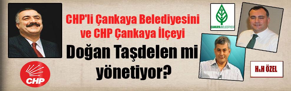 CHP'li Çankaya Belediyesini ve CHP Çankaya İlçeyi Doğan Taşdelen mi yönetiyor?