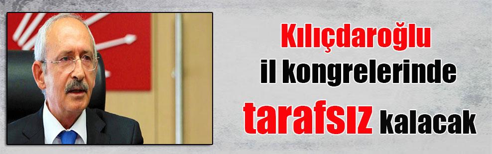 Kılıçdaroğlu il kongrelerinde tarafsız kalacak