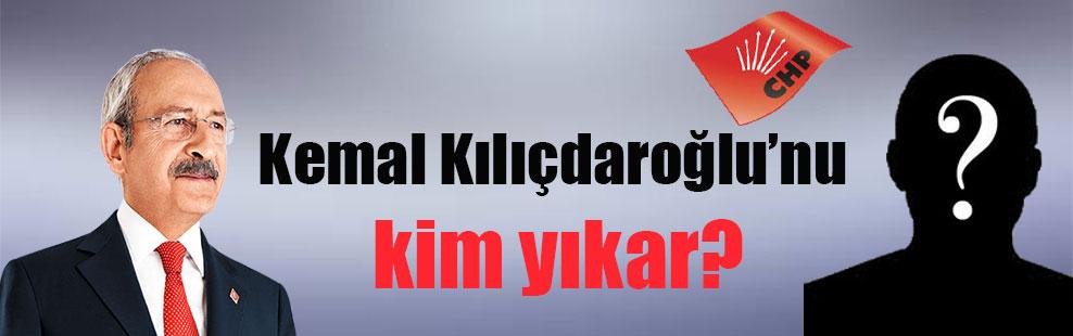 Kemal Kılıçdaroğlu'nu kim yıkar?