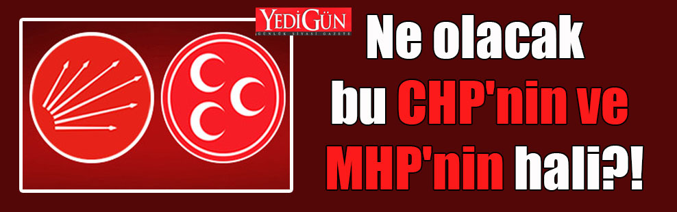 Ne olacak bu CHP'nin ve MHP'nin hali?!