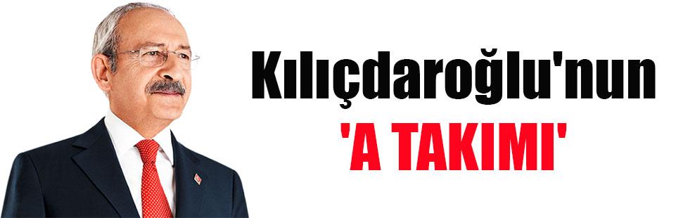 Kılıçdaroğlu'nun 'A TAKIMI'