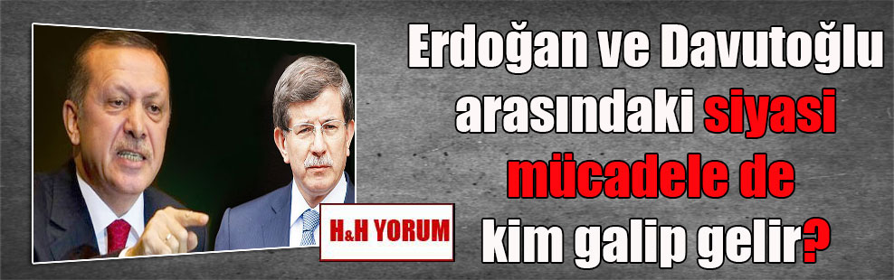 Erdoğan ve Davutoğlu arasındaki siyasi mücadele de kim galip gelir?