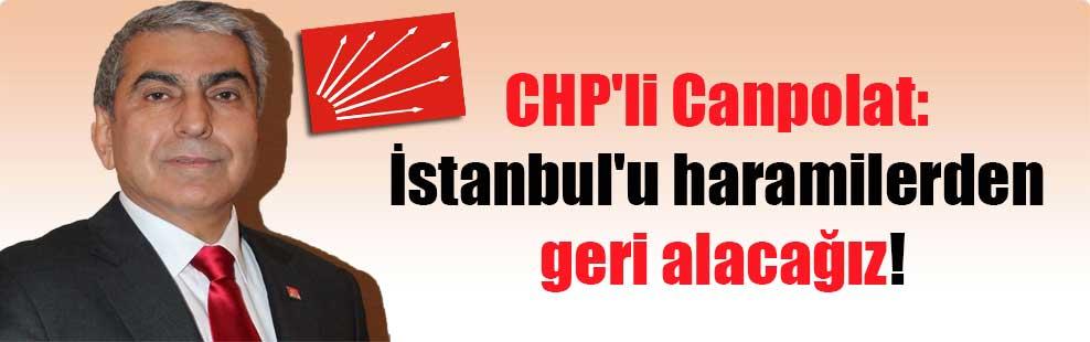 CHP'li Canpolat: İstanbul'u haramilerden geri alacağız!