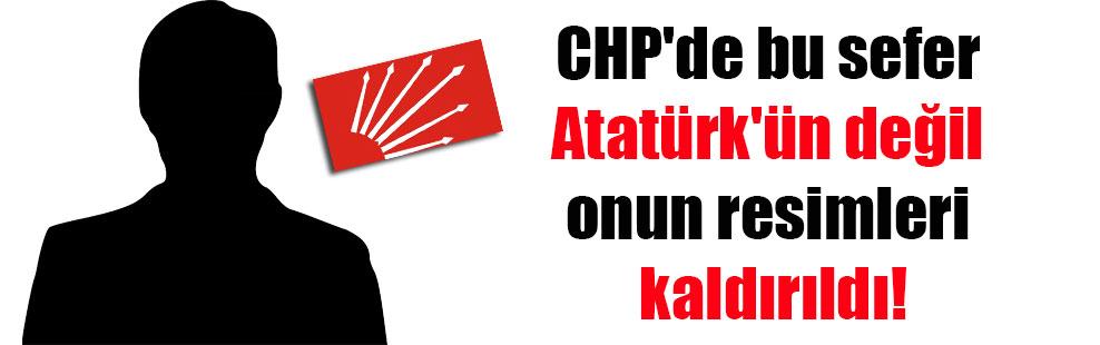 CHP'de bu sefer Atatürk'ün değil onun resimleri kaldırıldı!