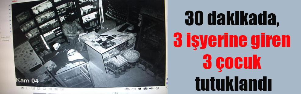 30 dakikada, 3 işyerine giren 3 çocuk tutuklandı