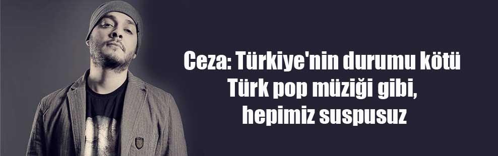 Ceza: Türkiye'nin durumu kötü Türk pop müziği gibi, hepimiz suspusuz