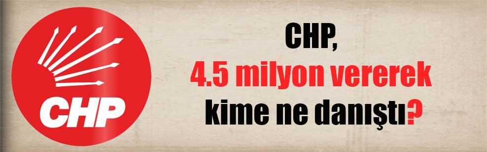 CHP, 4.5 milyon vererek kime ne danıştı?