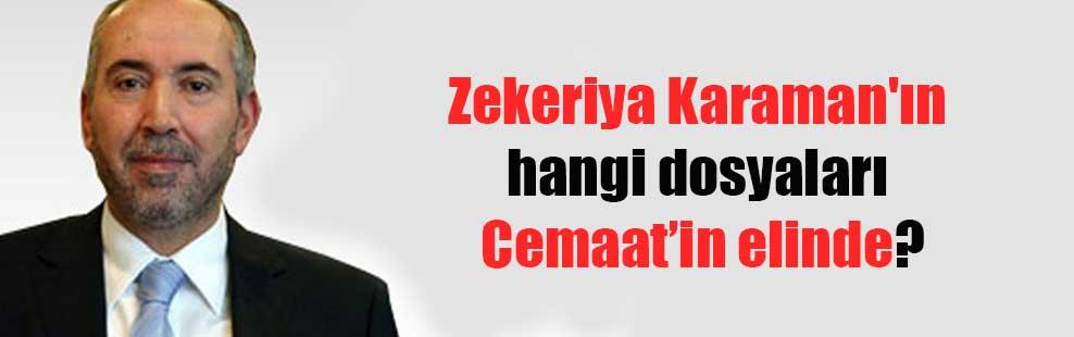 Zekeriya Karaman'ın hangi dosyaları Cemaat'in elinde?