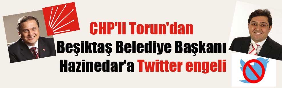 CHP'li Torun'dan Beşiktaş Belediye Başkanı Hazinedar'a Twitter engeli