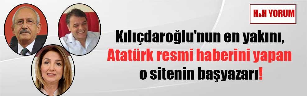Kılıçdaroğlu'nun en yakını, Atatürk resmi haberini yapan o sitenin başyazarı!