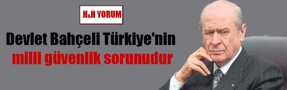 Devlet Bahçeli Türkiye'nin milli güvenlik sorunudur