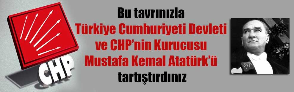 Bu tavrınızla Türkiye Cumhuriyeti Devleti ve CHP'nin Kurucusu Mustafa Kemal Atatürk'ü tartıştırdınız