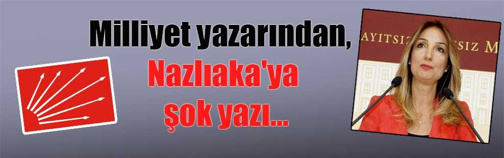 Milliyet yazarından, Nazlıaka'ya şok yazı…