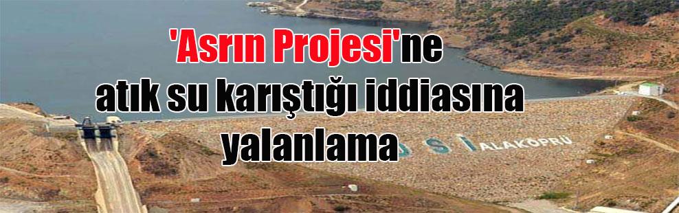 'Asrın Projesi'ne atık su karıştığı iddiasına yalanlama