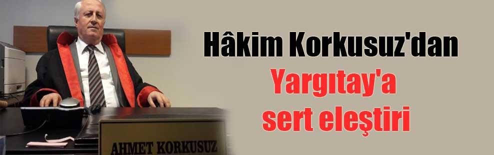 Hâkim Korkusuz'dan Yargıtay'a sert eleştiri