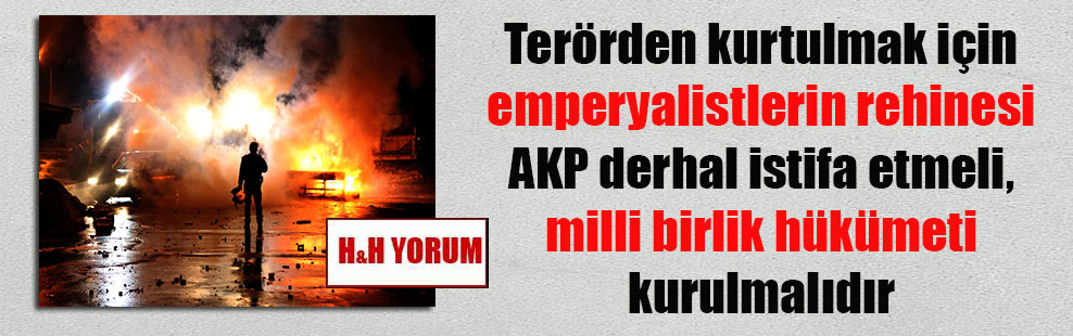 Terörden kurtulmak için emperyalistlerin rehinesi AKP derhal istifa etmeli, milli birlik hükümeti kurulmalıdır