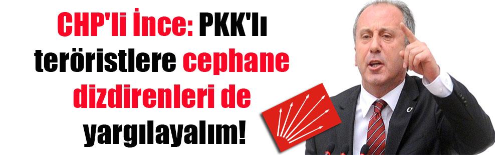 CHP'li İnce: PKK'lı teröristlere cephane dizdirenleri de yargılayalım!