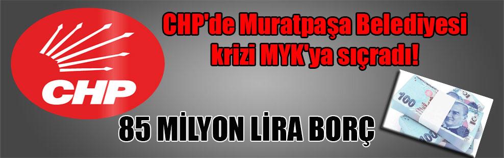 CHP'de Muratpaşa Belediyesi krizi MYK'ya sıçradı! 85 MİLYON LİRA BORÇ
