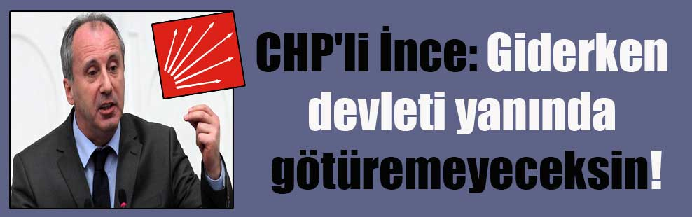 CHP'li İnce: Giderken devleti yanında götüremeyeceksin!