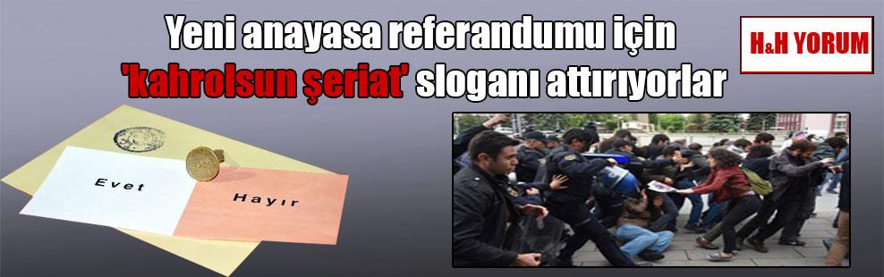 Yeni anayasa referandumu için 'kahrolsun şeriat' sloganı attırıyorlar