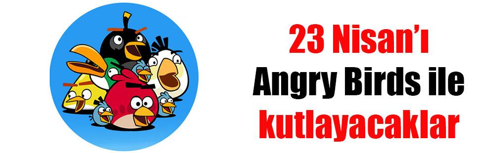 23 Nisan'ı Angry Birds ile kutlayacaklar