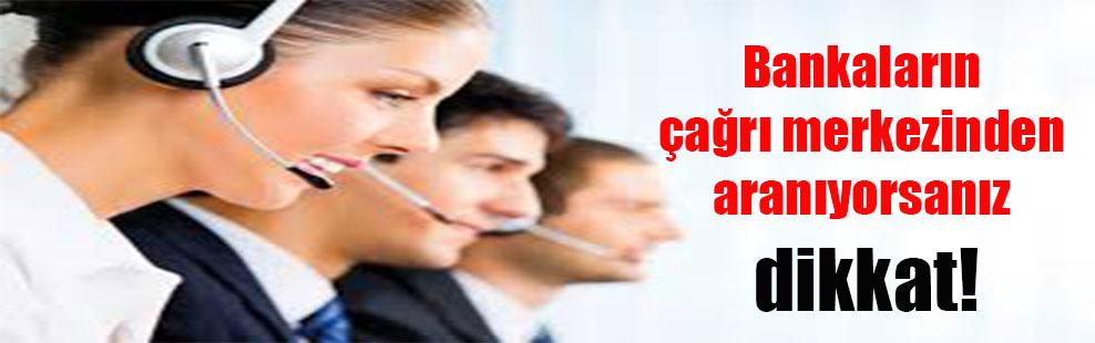 Bankaların çağrı merkezinden aranıyorsanız dikkat!