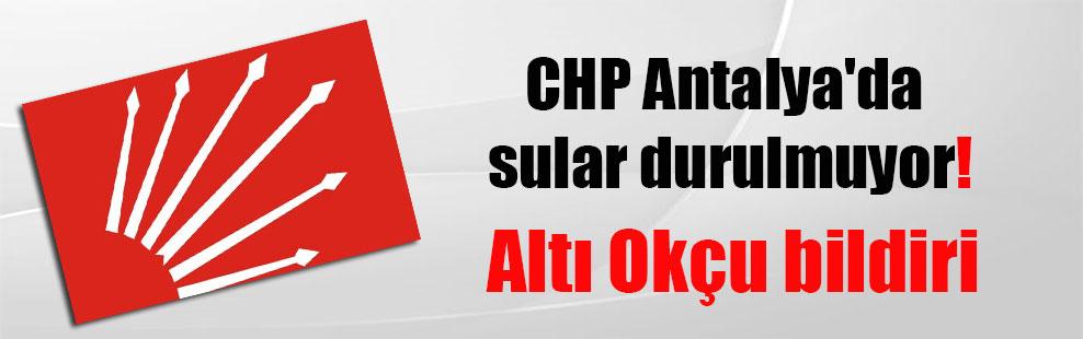 CHP Antalya'da sular durulmuyor! Altı Okçu bildiri