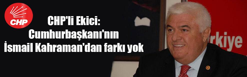 CHP'li Ekici: Cumhurbaşkanı'nın İsmail Kahraman'dan farkı yok