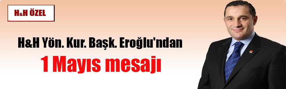 H&H Yön. Kur. Başk. Eroğlu'ndan 1 Mayıs mesajı