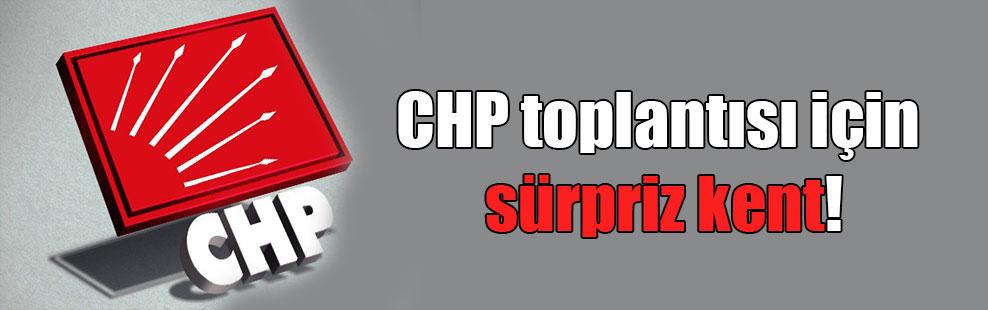 CHP toplantısı için sürpriz kent!