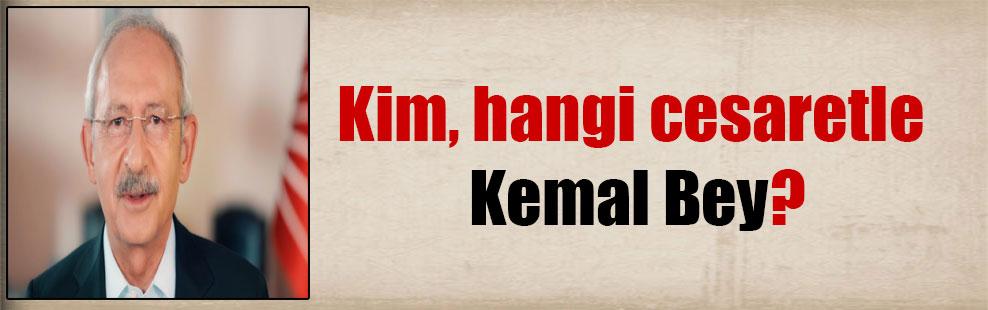 Kim, hangi cesaretle Kemal Bey?