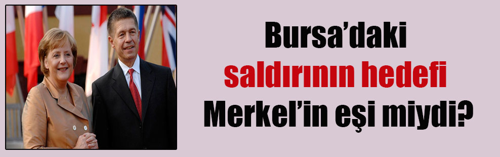 Bursa'daki saldırının hedefi Merkel'in eşi miydi?