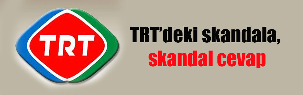 TRT'deki skandala, skandal cevap
