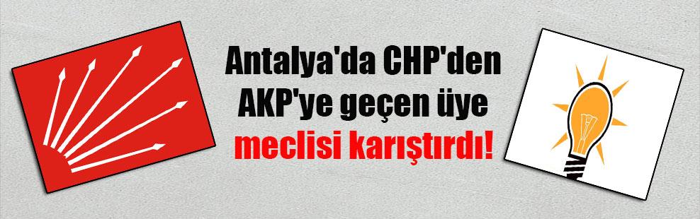 Antalya'da CHP'den AKP'ye geçen üye meclisi karıştırdı!