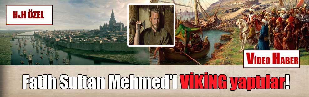 Fatih Sultan Mehmed'i VİKİNG yaptılar!