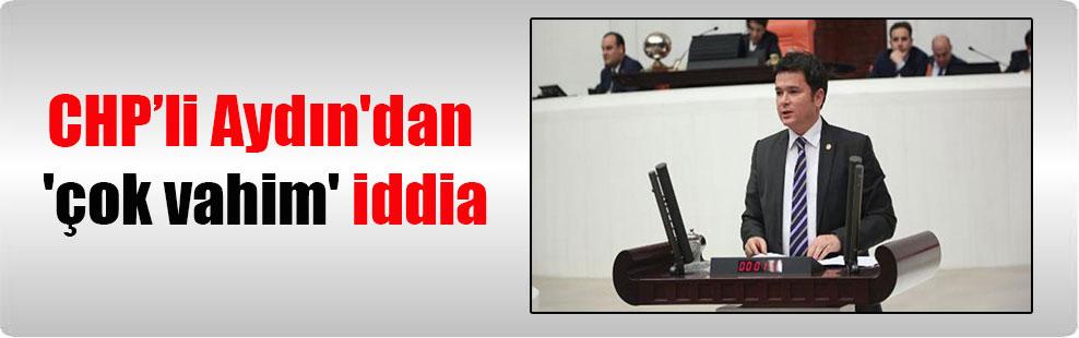CHP'li Aydın'dan 'çok vahim' iddia