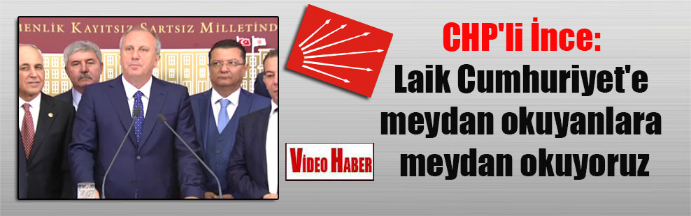 CHP'li İnce: Laik Cumhuriyet'e meydan okuyanlara meydan okuyoruz