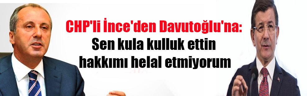CHP'li İnce'den Davutoğlu'na: Sen kula kulluk ettin hakkımı helal etmiyorum
