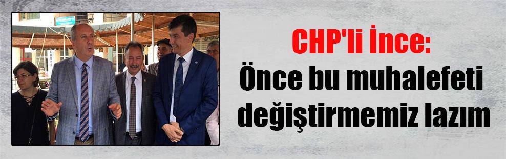 CHP'li İnce: Önce bu muhalefeti değiştirmemiz lazım