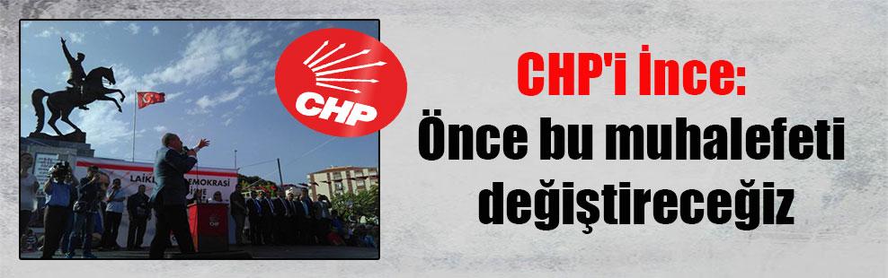 CHP'i İnce: Önce bu muhalefeti değiştireceğiz