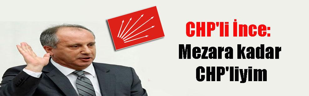 CHP'li İnce: Mezara kadar CHP'liyim
