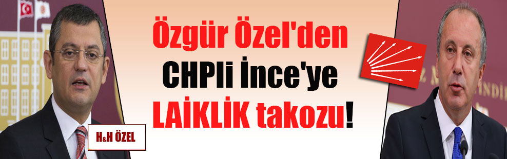 Özgür Özel'den CHPli İnce'ye LAİKLİK takozu!