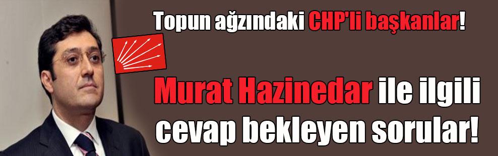 Topun ağzındaki CHP'li başkanlar! Murat Hazinedar ile ilgili 10 soru