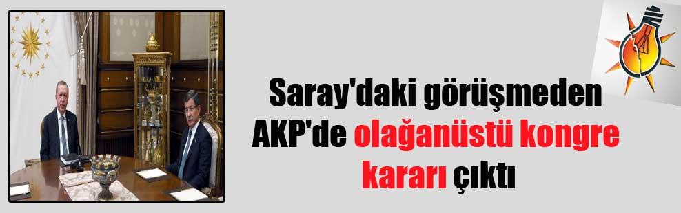 Saray'daki görüşmeden AKP'de olağanüstü kongre kararı çıktı