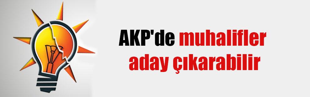 AKP'de muhalifler aday çıkarabilir