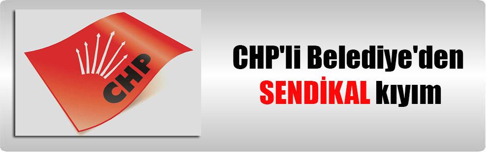 CHP'li Belediye'den SENDİKAL kıyım