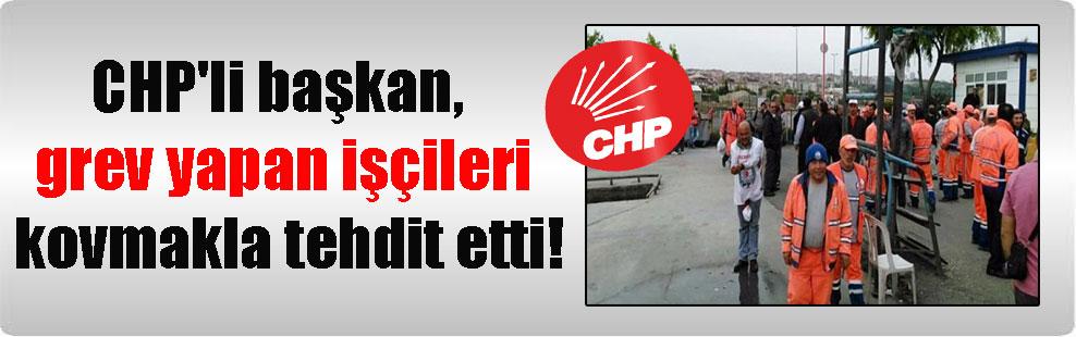 CHP'li başkan, grev yapan işçileri kovmakla tehdit etti!