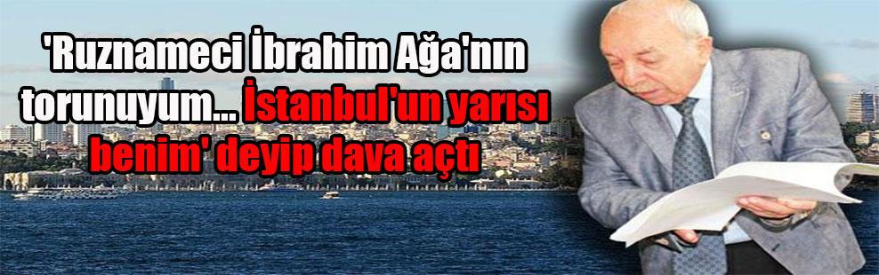 'Ruznameci İbrahim Ağa'nın torunuyum… İstanbul'un yarısı benim' deyip dava açtı
